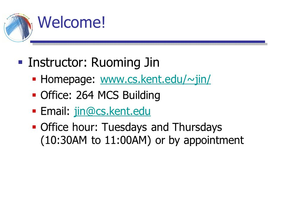 Welcome! Instructor: Ruoming Jin Homepage: