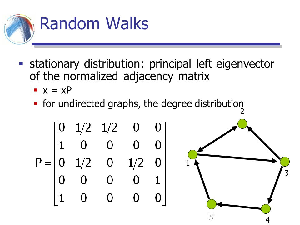 Random Walks stationary distribution: principal left eigenvector of the normalized adjacency matrix.
