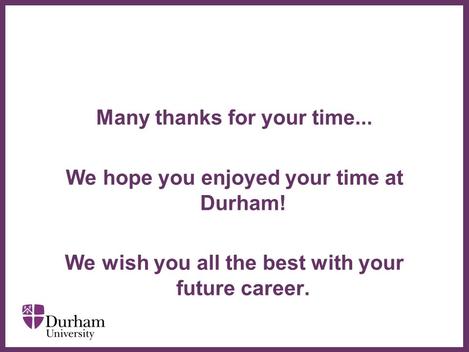 Many thanks for your time... We hope you enjoyed your time at Durham!