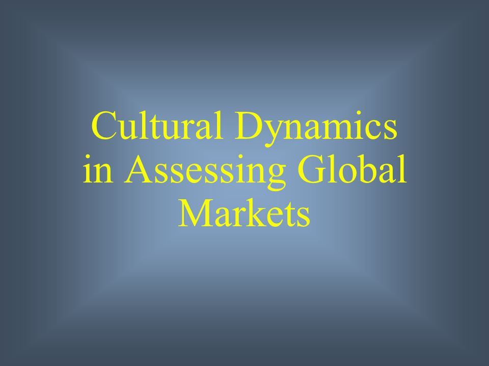 cultural dynamics in assessing global markets International marketing 15th edition chapter 4 cultural dynamics in assessing global markets philip r cateora, mary c gilly, and john l graham.