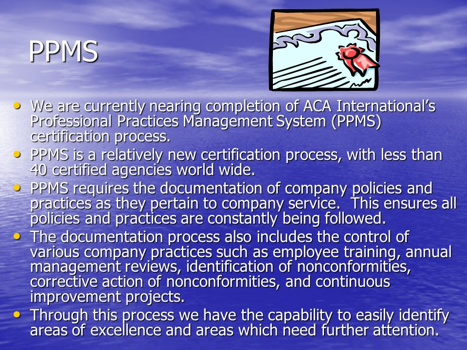PPMS We are currently nearing completion of ACA International's Professional Practices Management System (PPMS) certification process.
