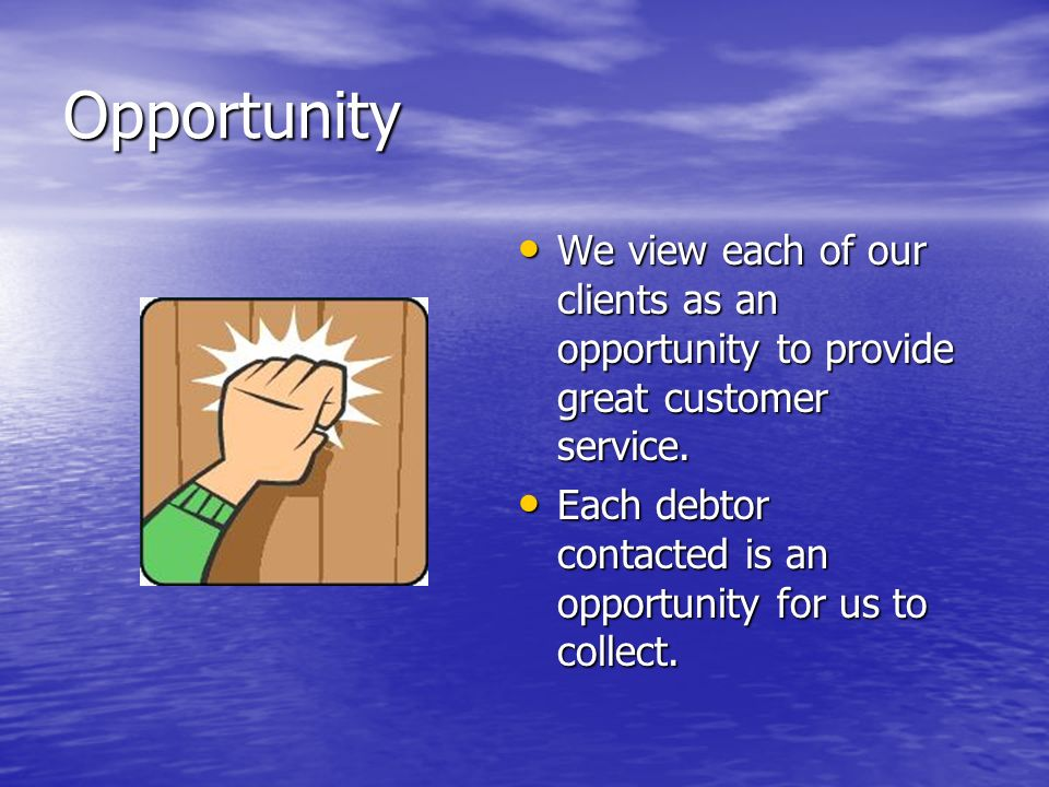 Opportunity We view each of our clients as an opportunity to provide great customer service.