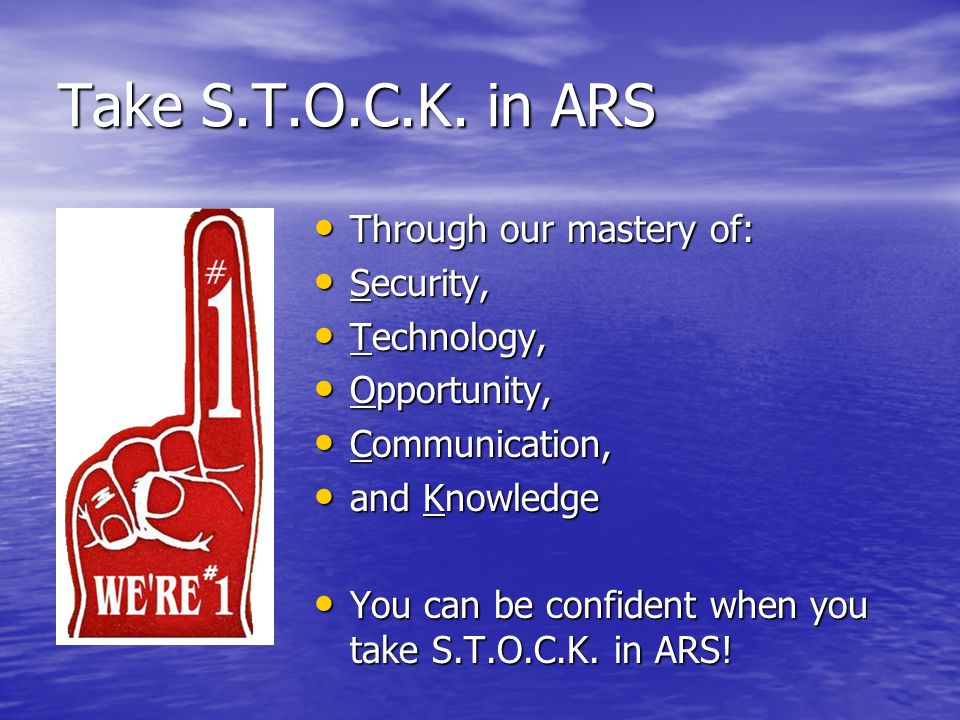 Take S.T.O.C.K. in ARS Through our mastery of: Security, Technology,