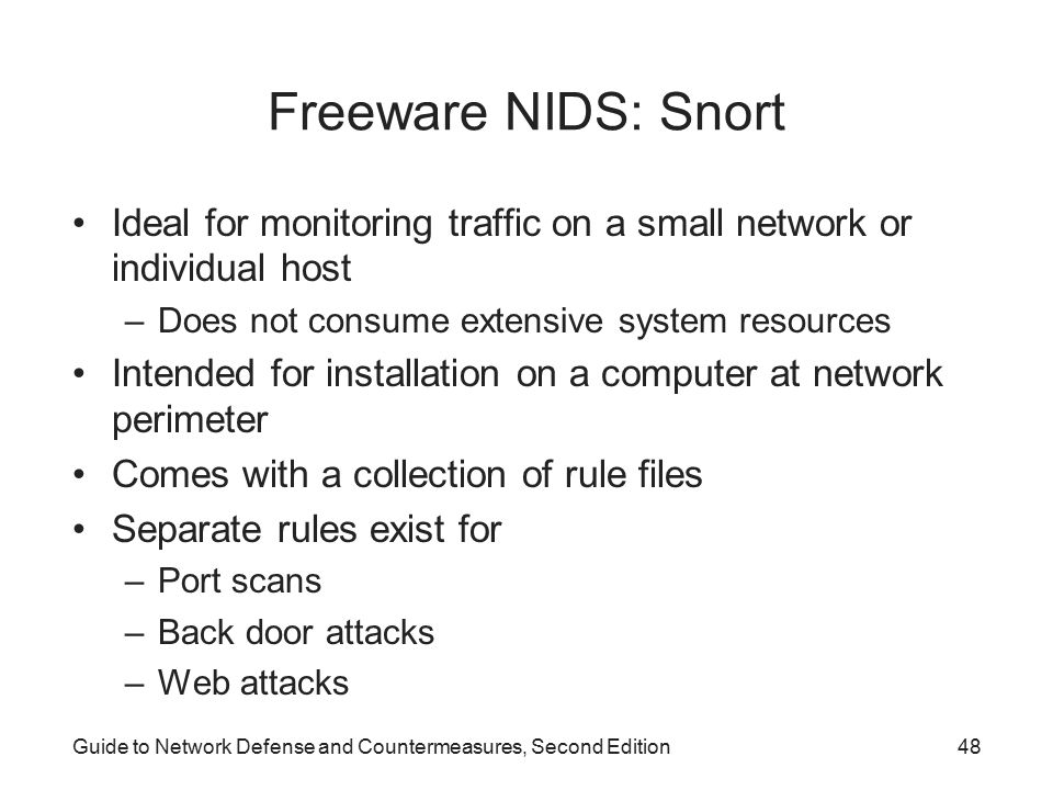 Freeware NIDS: Snort Ideal for monitoring traffic on a small network or individual host. Does not consume extensive system resources.