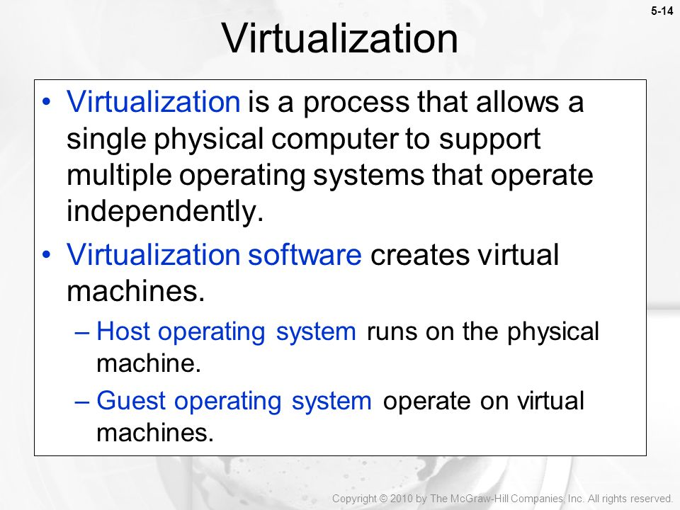Virtualization Virtualization is a process that allows a single physical computer to support multiple operating systems that operate independently.
