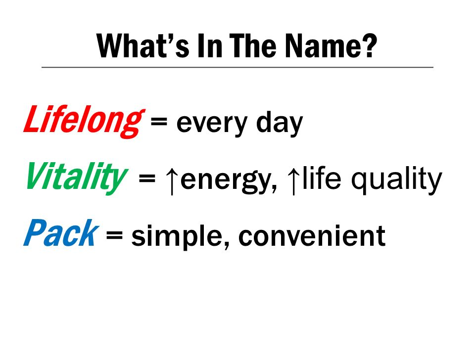 What's In The Name Lifelong = every day Vitality = ↑energy, ↑life quality Pack = simple, convenient