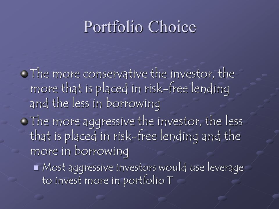 Portfolio Choice The more conservative the investor, the more that is placed in risk-free lending and the less in borrowing.