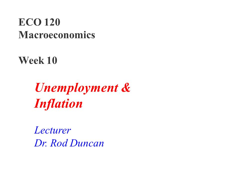 Unemployment & Inflation ECO 120 Macroeconomics Week 10 Lecturer
