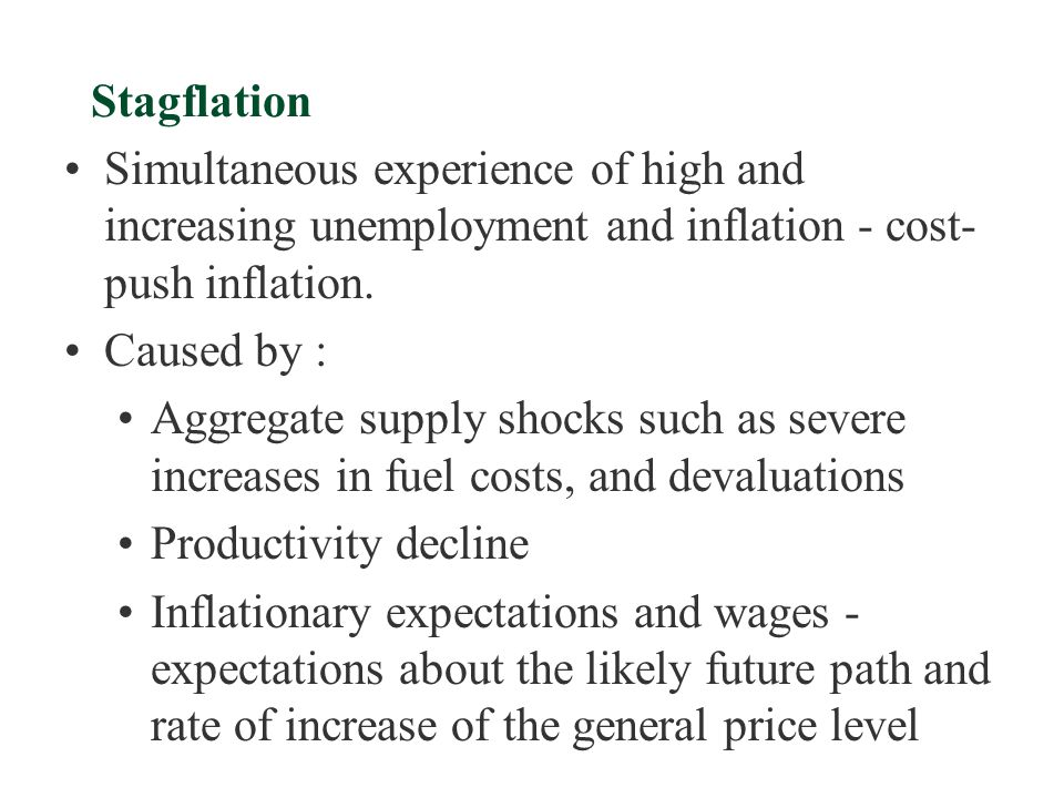 Stagflation Simultaneous experience of high and increasing unemployment and inflation - cost-push inflation.