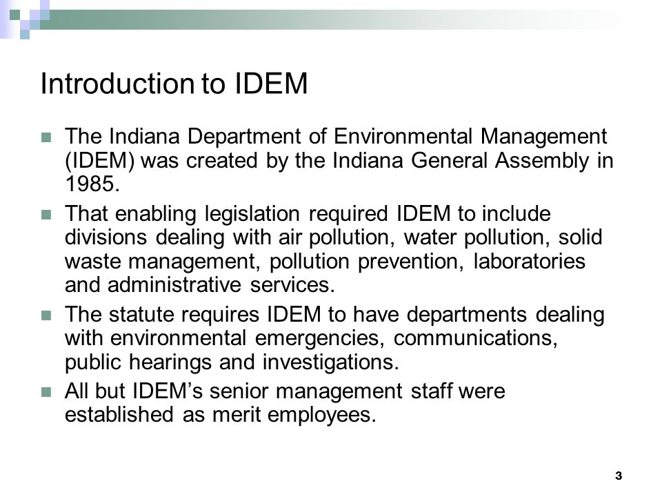 Introduction to IDEM The Indiana Department of Environmental Management (IDEM) was created by the Indiana General Assembly in 1985.