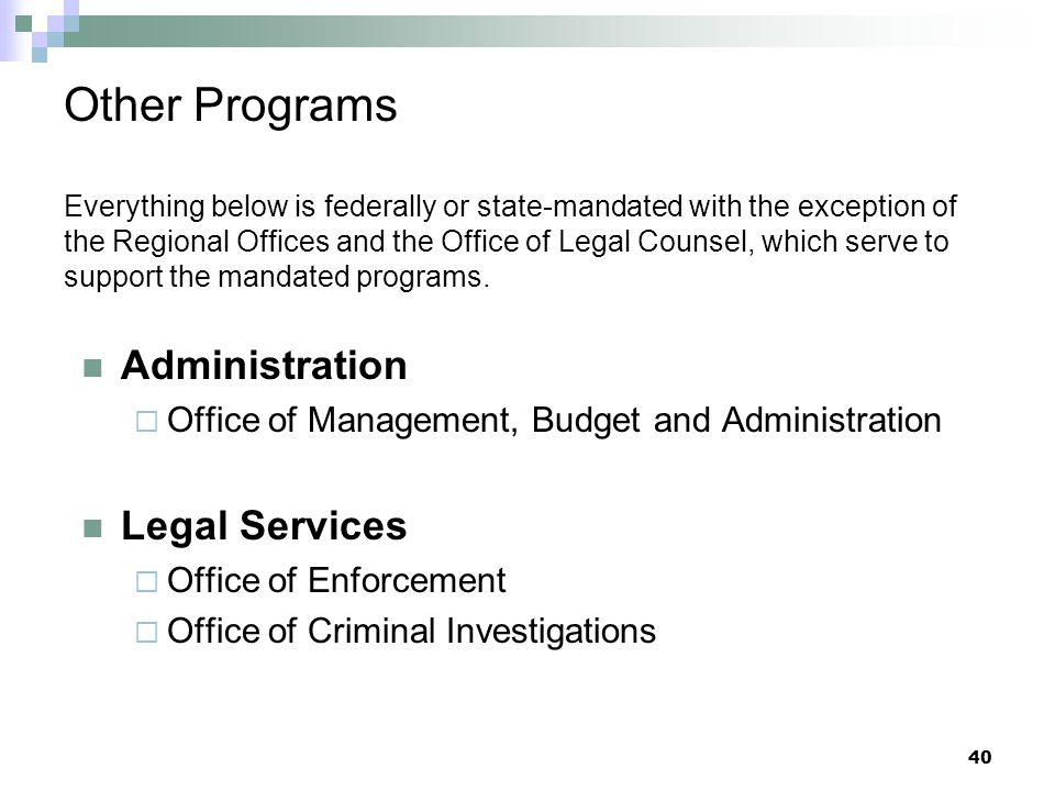 Other Programs Everything below is federally or state-mandated with the exception of the Regional Offices and the Office of Legal Counsel, which serve to support the mandated programs.