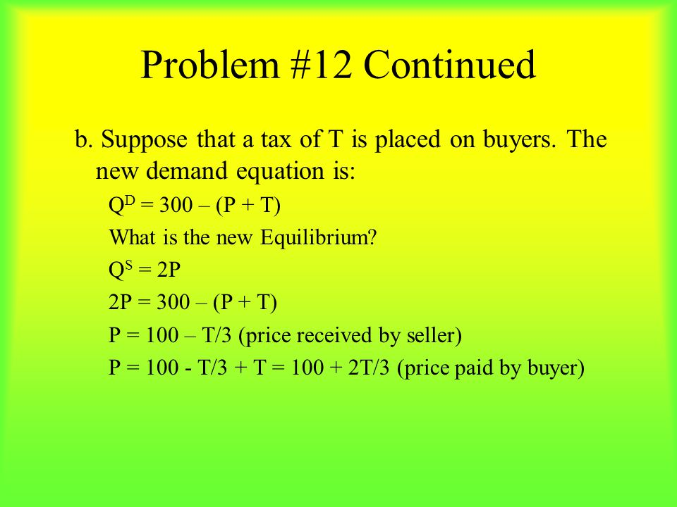 Problem #12 Continued b. Suppose that a tax of T is placed on buyers. The new demand equation is: QD = 300 – (P + T)