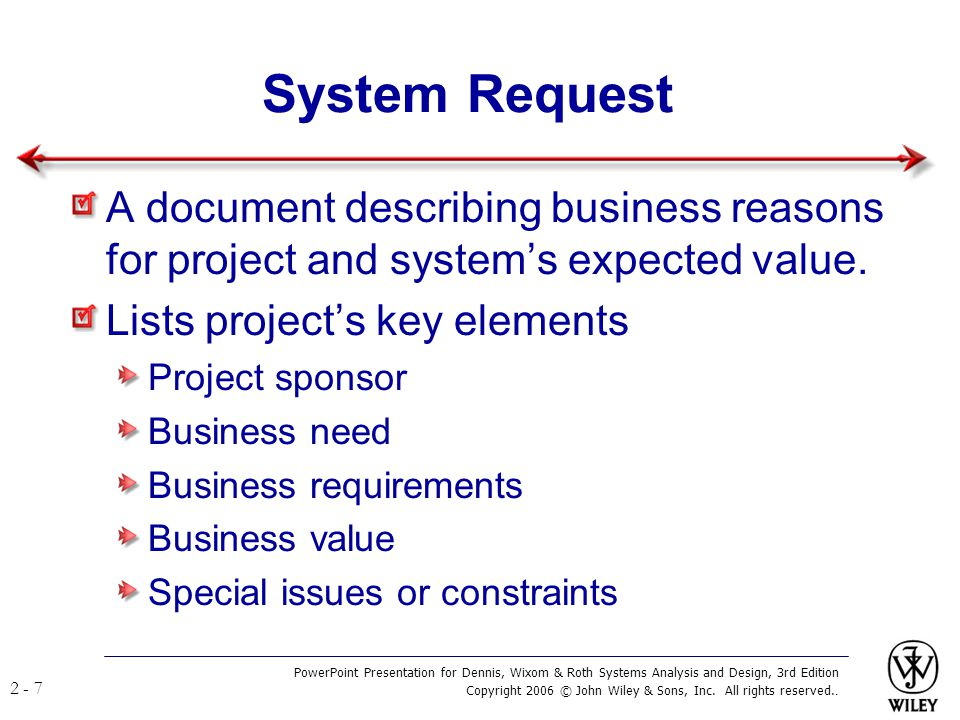 System Request A document describing business reasons for project and system's expected value. Lists project's key elements.