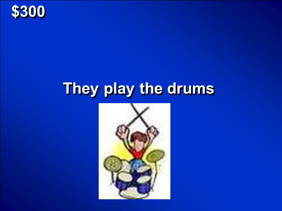 $300 They play the drums
