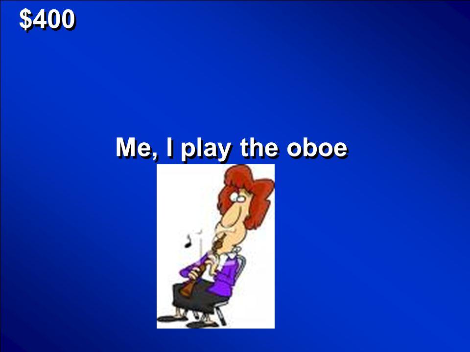 $400 Me, I play the oboe
