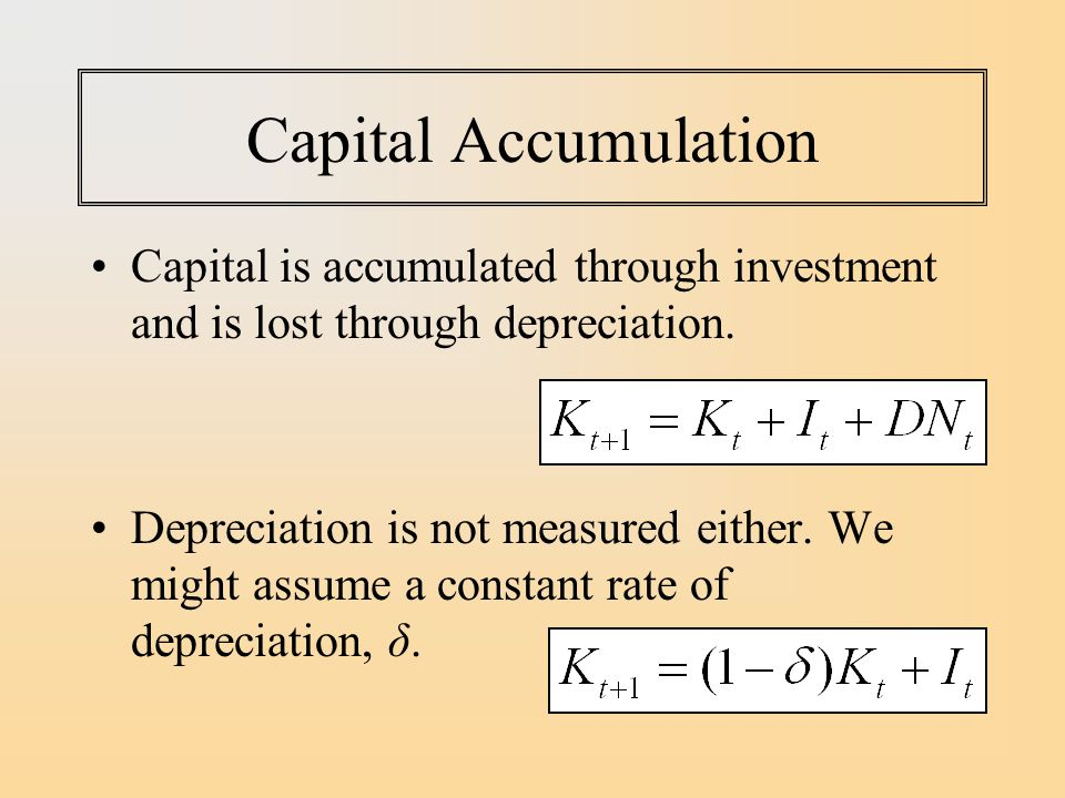 Capital Accumulation Capital is accumulated through investment and is lost through depreciation.