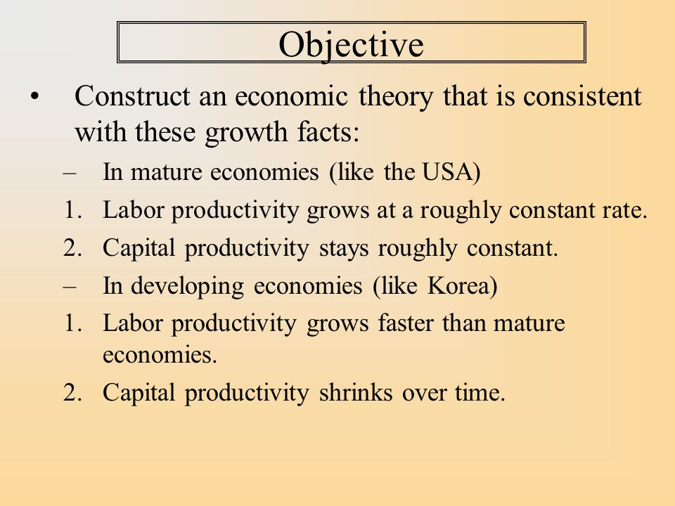 Objective Construct an economic theory that is consistent with these growth facts: In mature economies (like the USA)