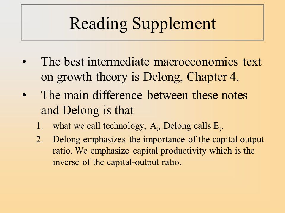 Reading Supplement The best intermediate macroeconomics text on growth theory is Delong, Chapter 4.