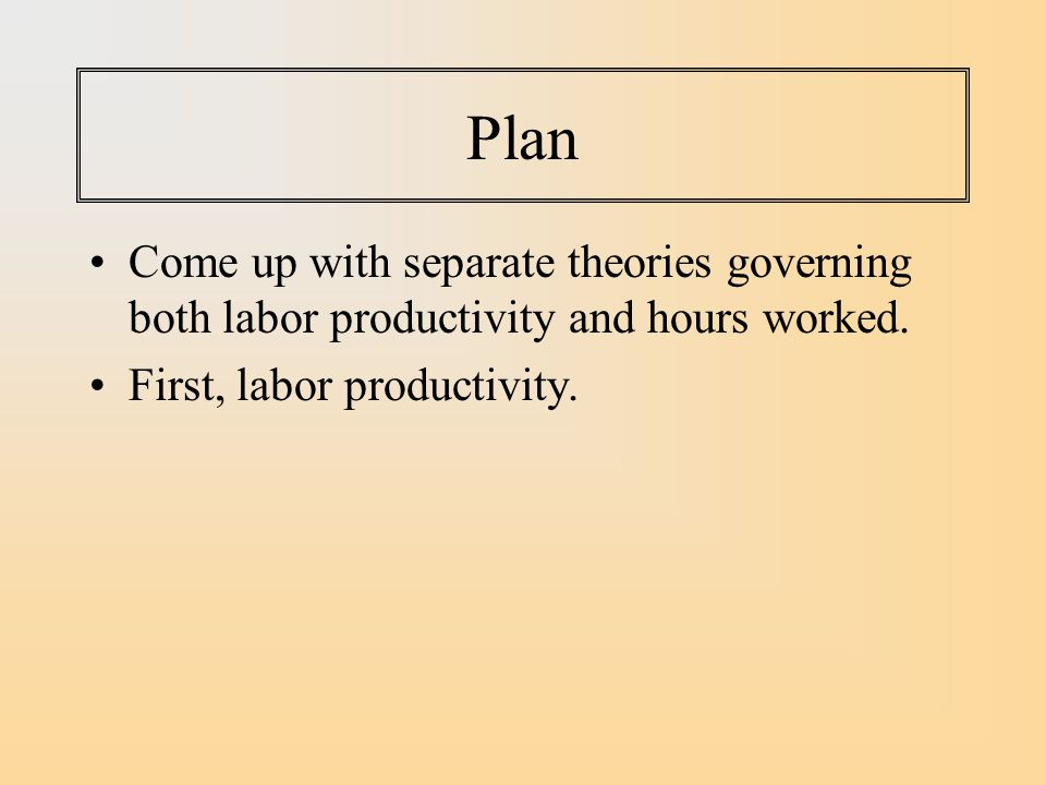 Plan Come up with separate theories governing both labor productivity and hours worked.