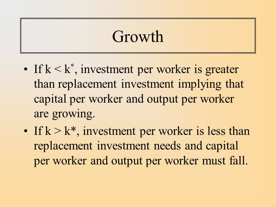 Growth If k < k*, investment per worker is greater than replacement investment implying that capital per worker and output per worker are growing.