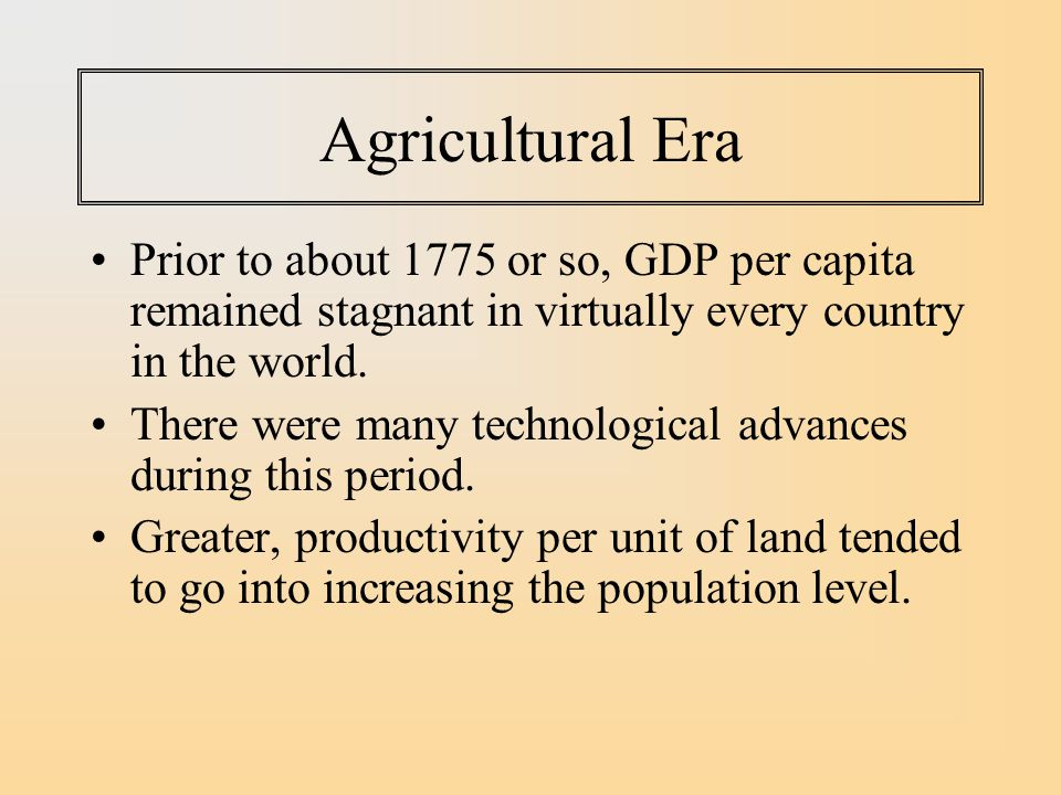 Agricultural Era Prior to about 1775 or so, GDP per capita remained stagnant in virtually every country in the world.