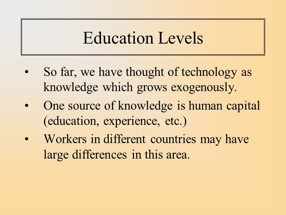 Education Levels So far, we have thought of technology as knowledge which grows exogenously.