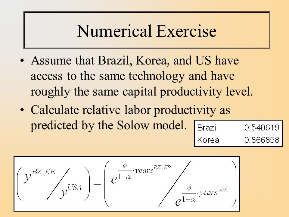 Numerical Exercise Assume that Brazil, Korea, and US have access to the same technology and have roughly the same capital productivity level.