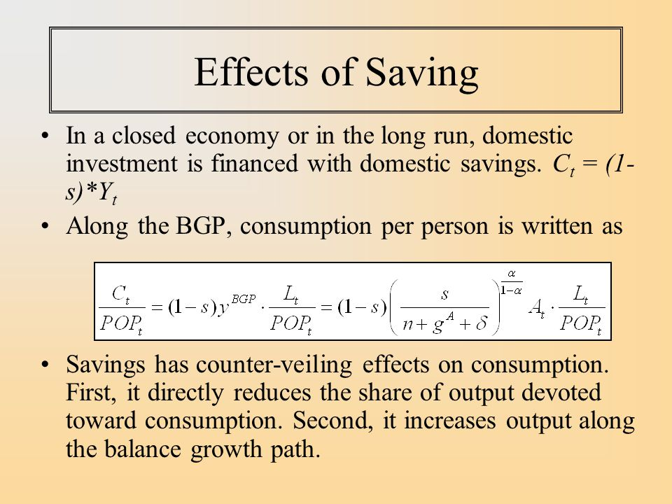 Effects of Saving In a closed economy or in the long run, domestic investment is financed with domestic savings. Ct = (1-s)*Yt.