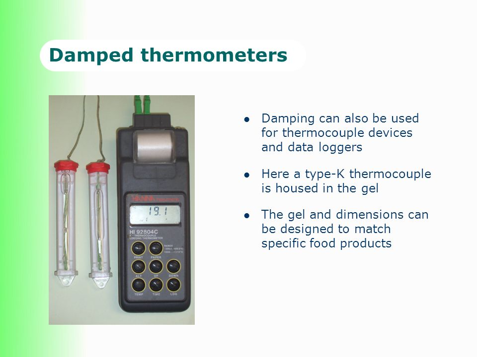 Damped thermometers Damping can also be used for thermocouple devices and data loggers. Here a type-K thermocouple is housed in the gel.