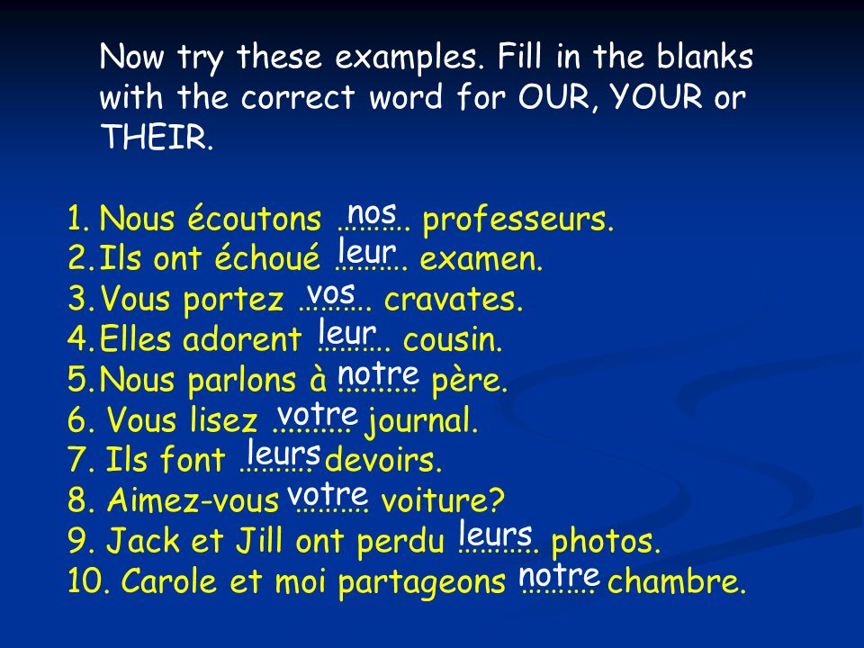 nos leur. vos. notre. votre. leurs. Now try these examples. Fill in the blanks with the correct word for OUR, YOUR or THEIR.