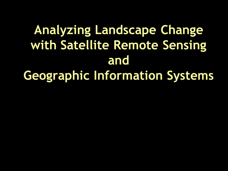 Analyzing Landscape Change with Satellite Remote Sensing and Geographic Information Systems