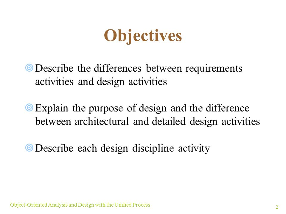 Objectives Describe the differences between requirements activities and design activities.