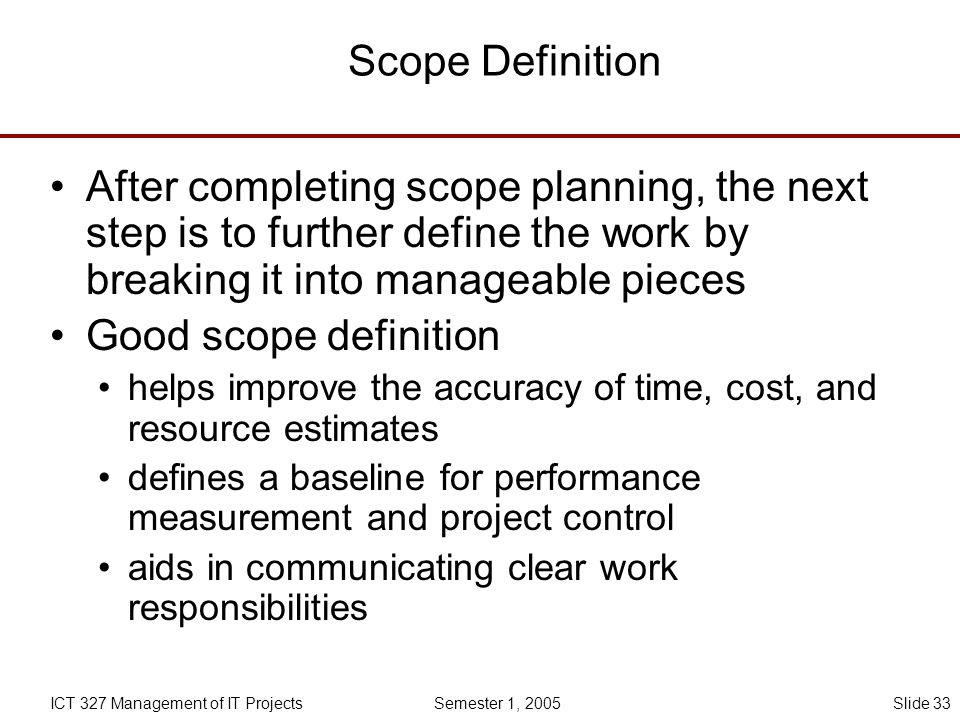 Scope Definition After completing scope planning, the next step is to further define the work by breaking it into manageable pieces.