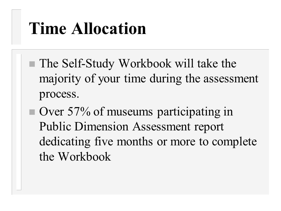 Time Allocation The Self-Study Workbook will take the majority of your time during the assessment process.