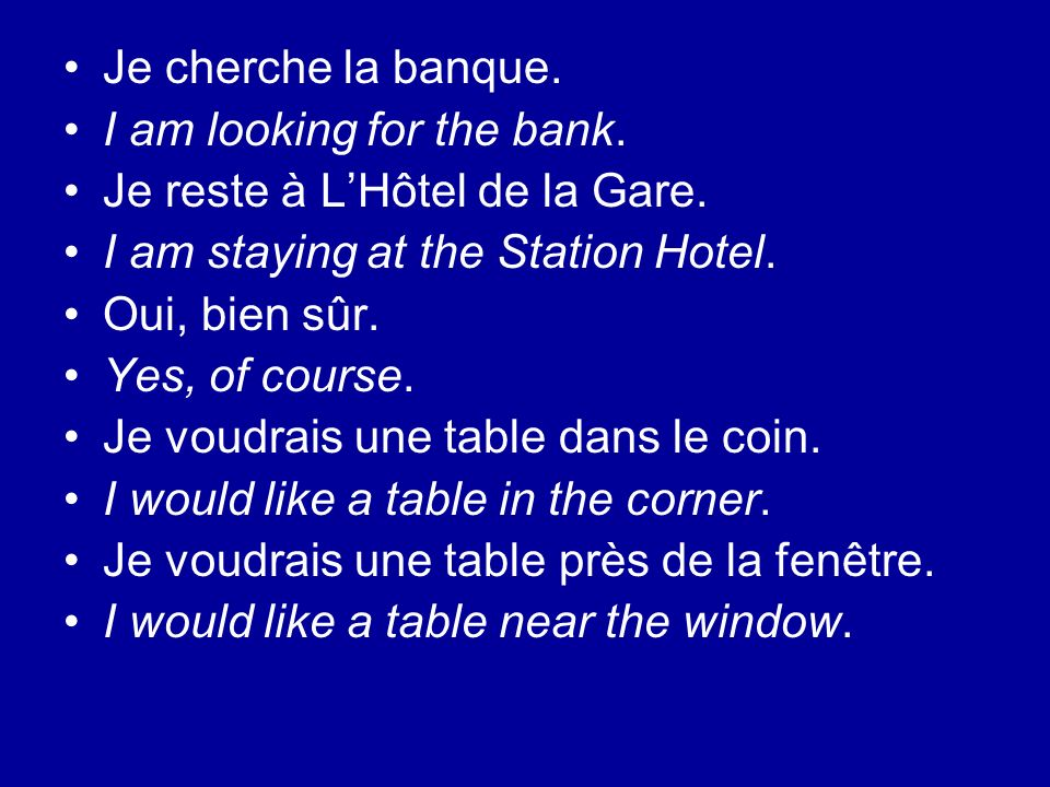 Je cherche la banque. I am looking for the bank. Je reste à L'Hôtel de la Gare. I am staying at the Station Hotel.