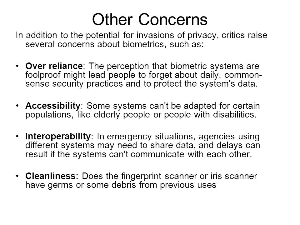 Other Concerns In addition to the potential for invasions of privacy, critics raise several concerns about biometrics, such as: