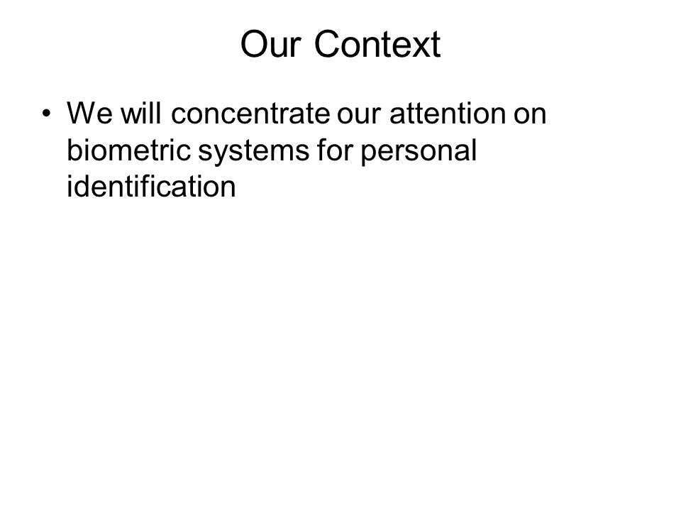 Our Context We will concentrate our attention on biometric systems for personal identification
