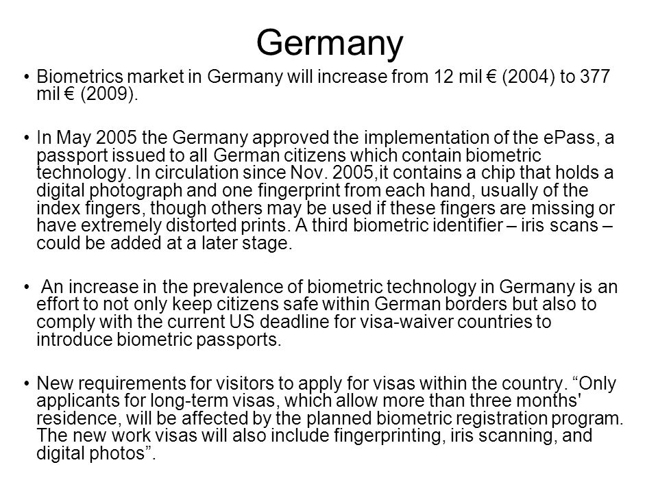Germany Biometrics market in Germany will increase from 12 mil € (2004) to 377 mil € (2009).