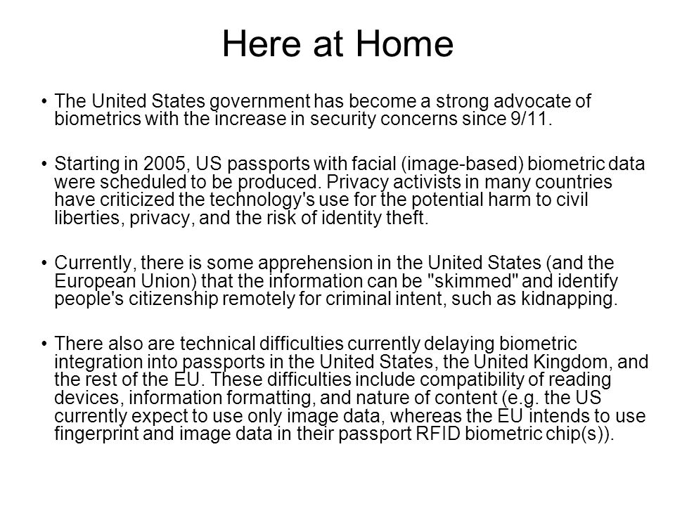Here at Home The United States government has become a strong advocate of biometrics with the increase in security concerns since 9/11.