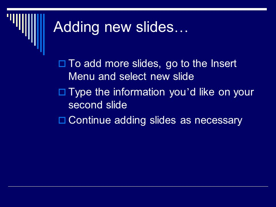 Adding new slides… To add more slides, go to the Insert Menu and select new slide. Type the information you'd like on your second slide.