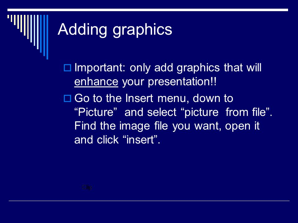 Adding graphics Important: only add graphics that will enhance your presentation!!