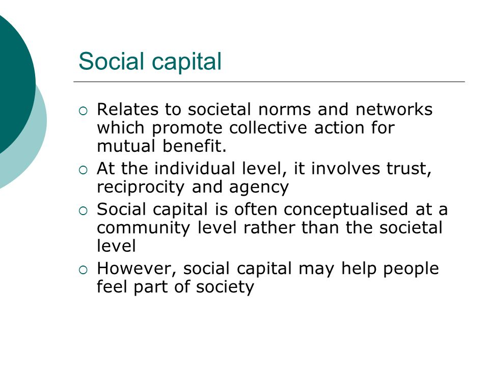 Social capital Relates to societal norms and networks which promote collective action for mutual benefit.