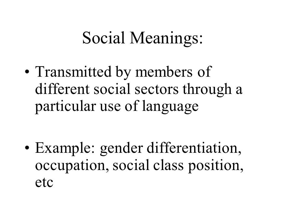 Social Meanings: Transmitted by members of different social sectors through a particular use of language.