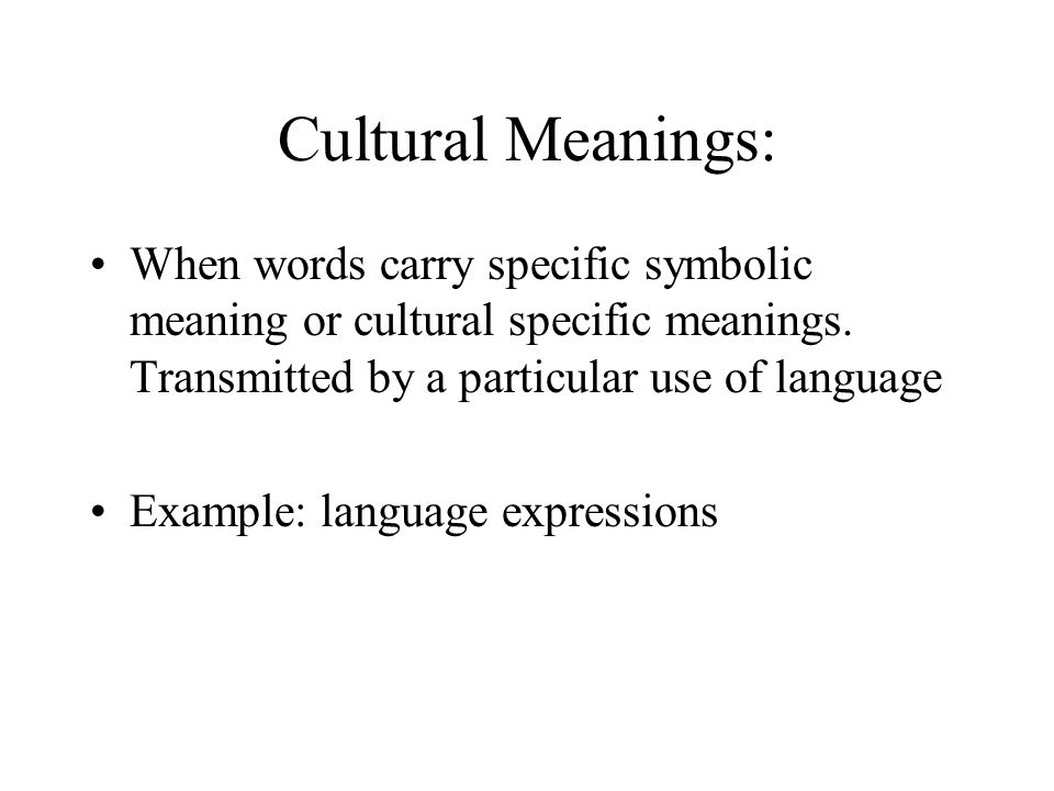 Cultural Meanings: When words carry specific symbolic meaning or cultural specific meanings. Transmitted by a particular use of language.
