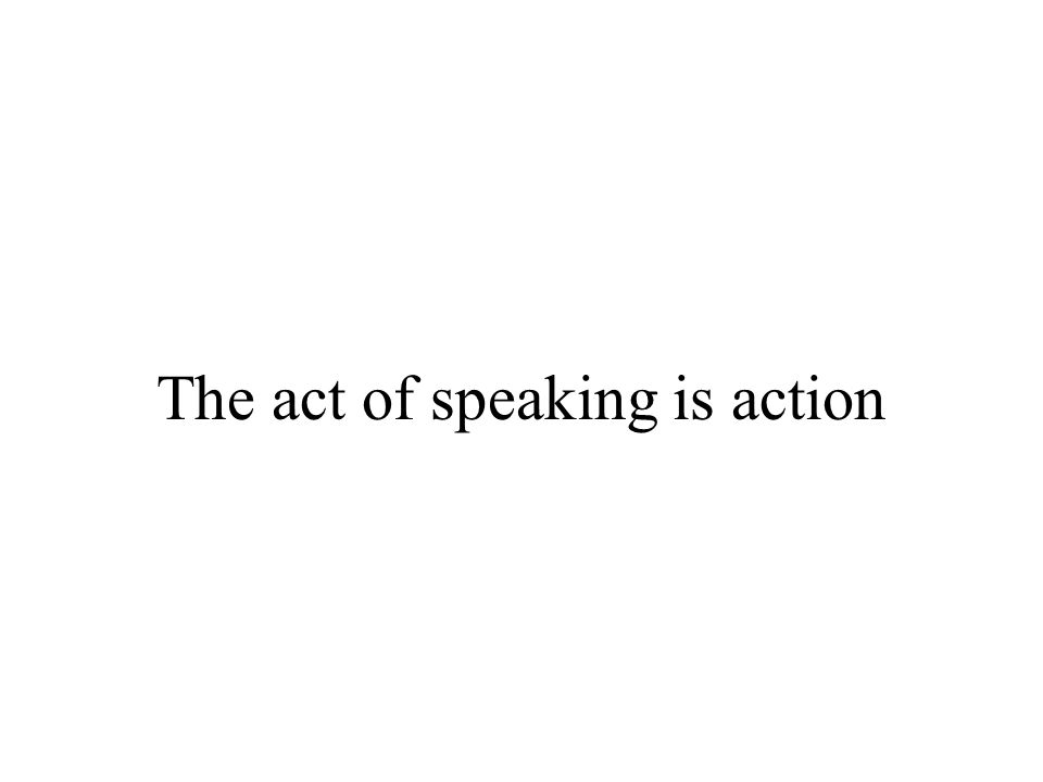 The act of speaking is action
