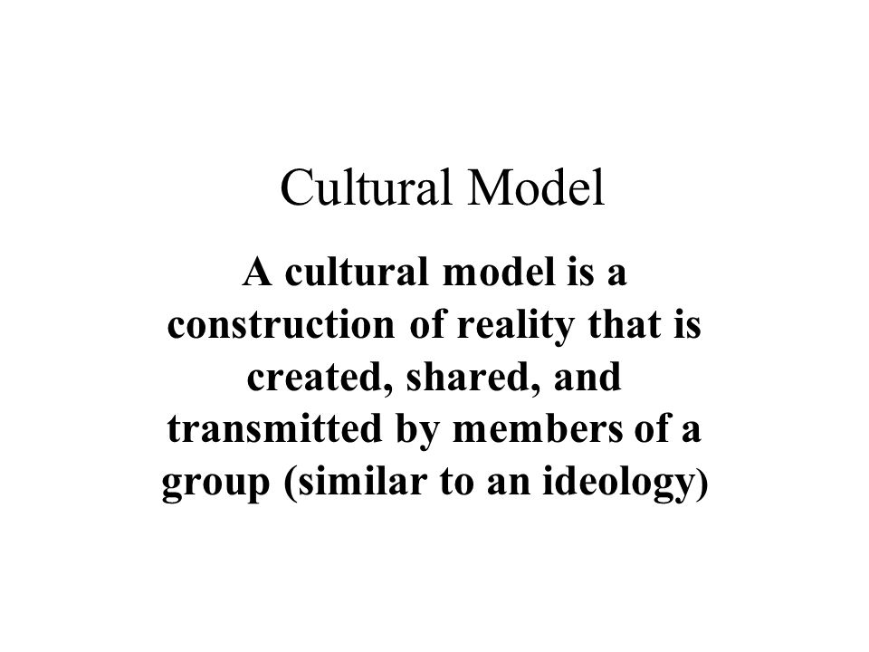 Cultural Model A cultural model is a construction of reality that is created, shared, and transmitted by members of a group (similar to an ideology)