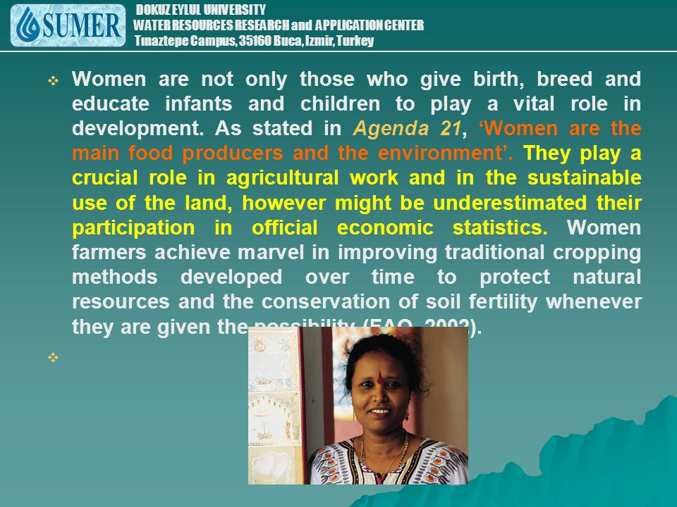 Women are not only those who give birth, breed and educate infants and children to play a vital role in development. As stated in Agenda 21, 'Women are the main food producers and the environment'. They play a crucial role in agricultural work and in the sustainable use of the land, however might be underestimated their participation in official economic statistics. Women farmers achieve marvel in improving traditional cropping methods developed over time to protect natural resources and the conservation of soil fertility whenever they are given the possibility (FAO, 2002).
