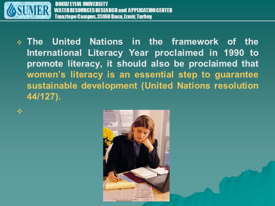 The United Nations in the framework of the International Literacy Year proclaimed in 1990 to promote literacy, it should also be proclaimed that women's literacy is an essential step to guarantee sustainable development (United Nations resolution 44/127).
