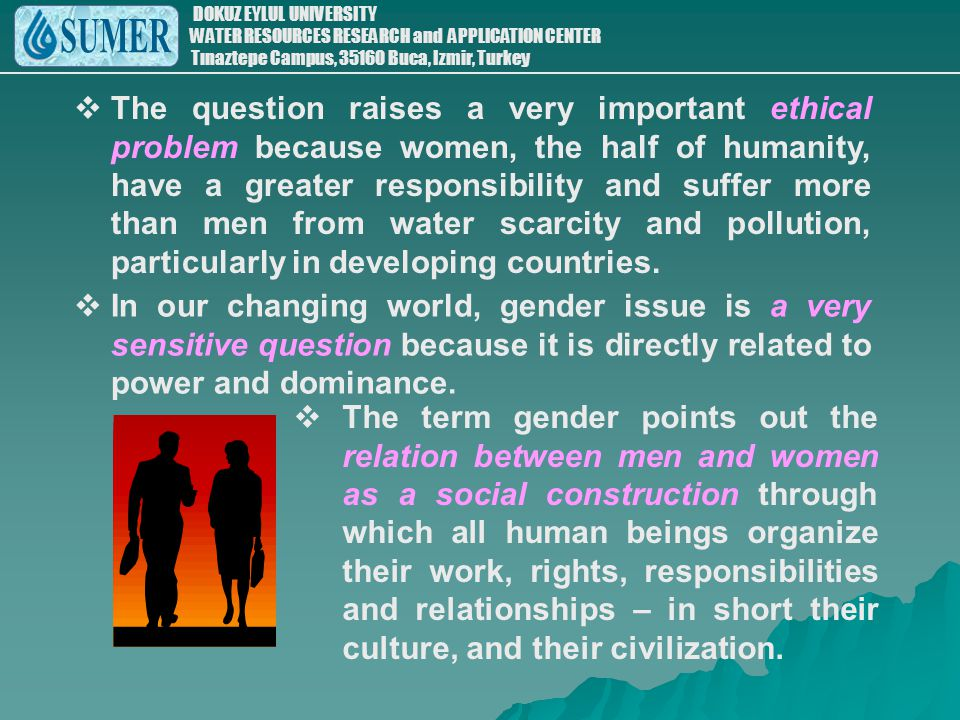 The question raises a very important ethical problem because women, the half of humanity, have a greater responsibility and suffer more than men from water scarcity and pollution, particularly in developing countries.