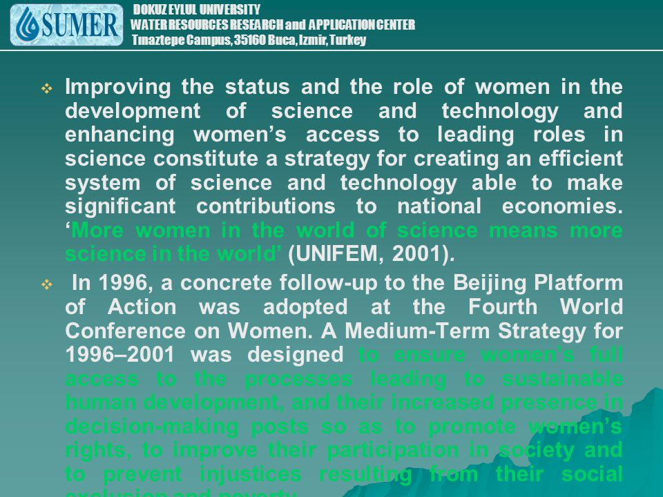 Improving the status and the role of women in the development of science and technology and enhancing women's access to leading roles in science constitute a strategy for creating an efficient system of science and technology able to make significant contributions to national economies. 'More women in the world of science means more science in the world' (UNIFEM, 2001).